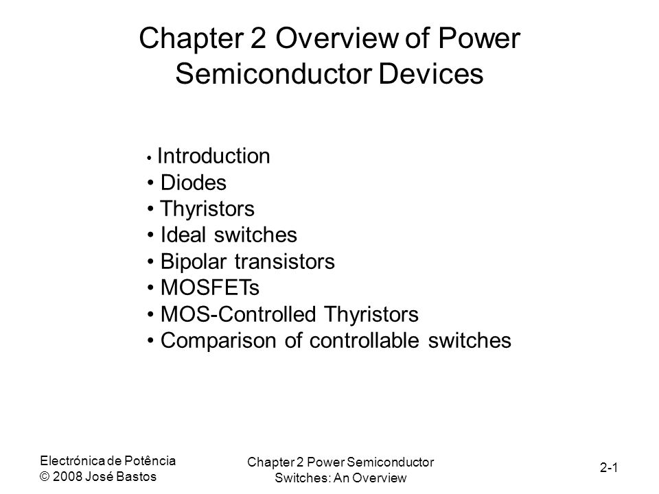 Electrónica de Potência © 2008 José Bastos Chapter 2 Power Semiconductor Switches: An Overview 2-1 Chapter 2 Overview of Power Semiconductor Devices Introduction Diodes Thyristors Ideal switches Bipolar transistors MOSFETs MOS-Controlled Thyristors Comparison of controllable switches