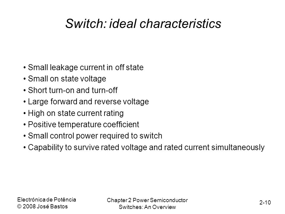 Electrónica de Potência © 2008 José Bastos Chapter 2 Power Semiconductor Switches: An Overview 2-10 Small leakage current in off state Small on state voltage Short turn-on and turn-off Large forward and reverse voltage High on state current rating Positive temperature coefficient Small control power required to switch Capability to survive rated voltage and rated current simultaneously Switch: ideal characteristics