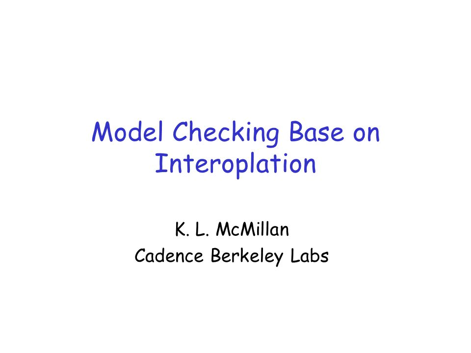 Model Checking Base on Interoplation K. L. McMillan Cadence Berkeley Labs