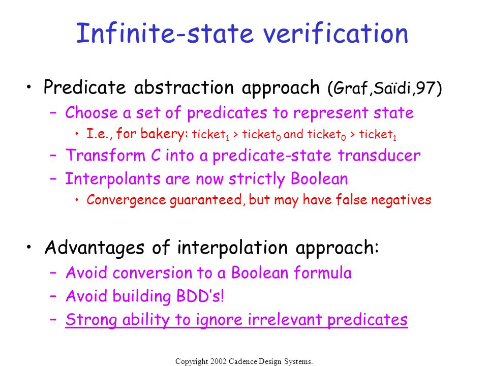 Copyright 2002 Cadence Design Systems. Permission is granted to reproduce without modification. Infinite-state verification Predicate abstraction appr