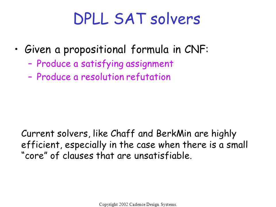 Copyright 2002 Cadence Design Systems. Permission is granted to reproduce without modification. DPLL SAT solvers Given a propositional formula in CNF: