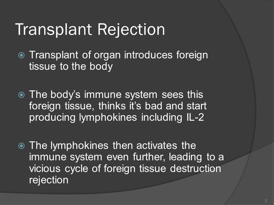 Transplant Rejection Transplant of organ introduces foreign tissue to the body The bodys immune system sees this foreign tissue, thinks its bad and st