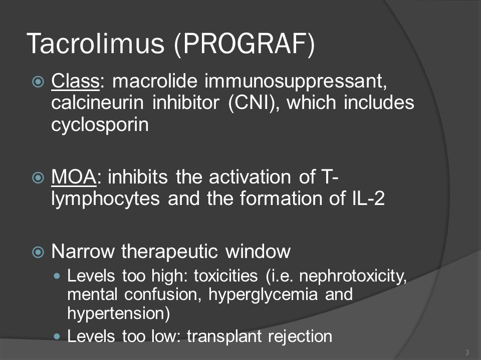 Tacrolimus (PROGRAF) Class: macrolide immunosuppressant, calcineurin inhibitor (CNI), which includes cyclosporin MOA: inhibits the activation of T- ly
