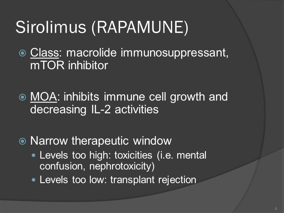Sirolimus (RAPAMUNE) Class: macrolide immunosuppressant, mTOR inhibitor MOA: inhibits immune cell growth and decreasing IL-2 activities Narrow therape