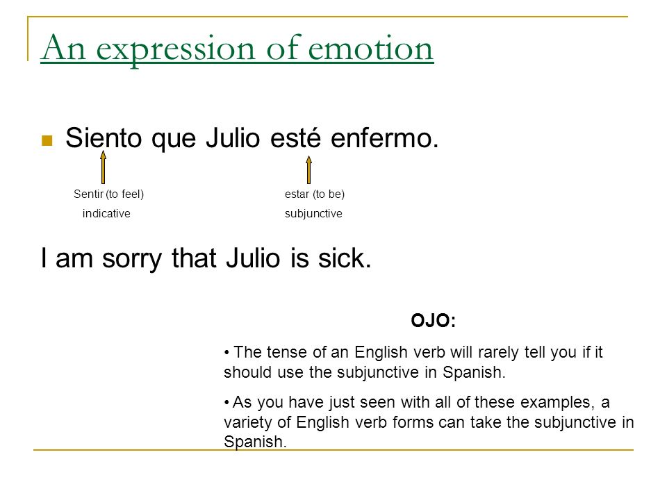 An expression of emotion Siento que Julio esté enfermo. I am sorry that Julio is sick. Sentir (to feel) indicative estar (to be) subjunctive OJO: The