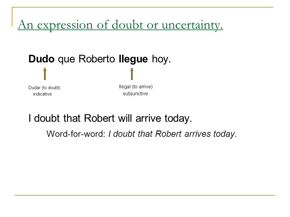 Dudo que Roberto llegue hoy. Dudar (to doubt) indicative I doubt that Robert will arrive today. Word-for-word: I doubt that Robert arrives today. An e