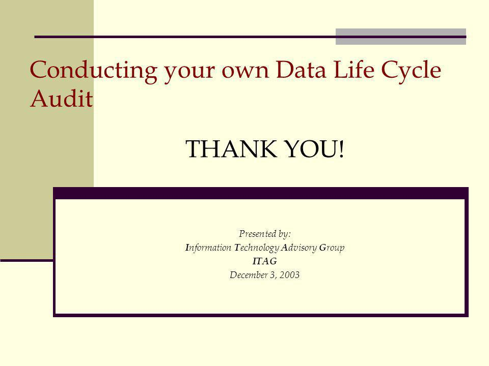 Conducting your own Data Life Cycle Audit THANK YOU! Presented by: I nformation T echnology A dvisory G roup ITAG December 3, 2003