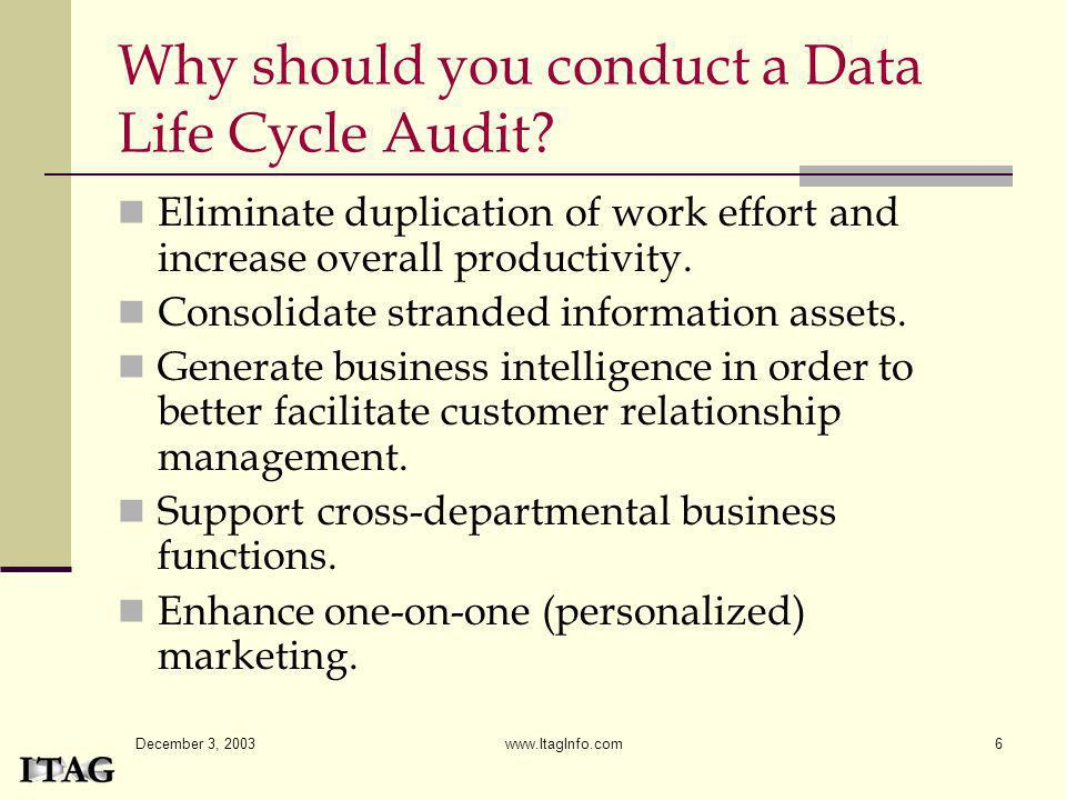 December 3, 2003 www.ItagInfo.com6 Why should you conduct a Data Life Cycle Audit? Eliminate duplication of work effort and increase overall productiv