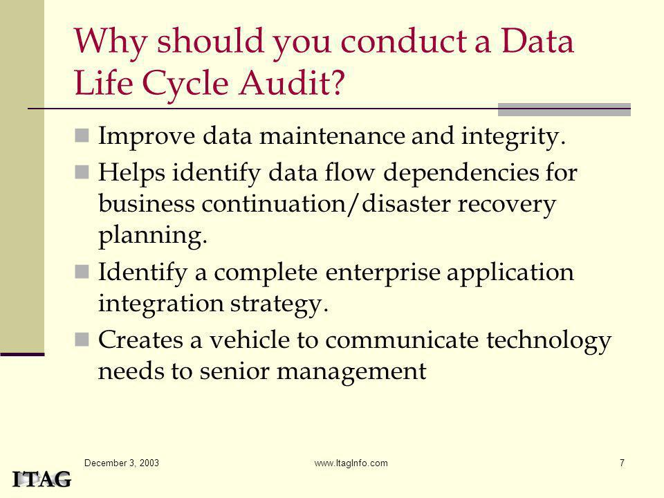 December 3, 2003 www.ItagInfo.com7 Why should you conduct a Data Life Cycle Audit? Improve data maintenance and integrity. Helps identify data flow de