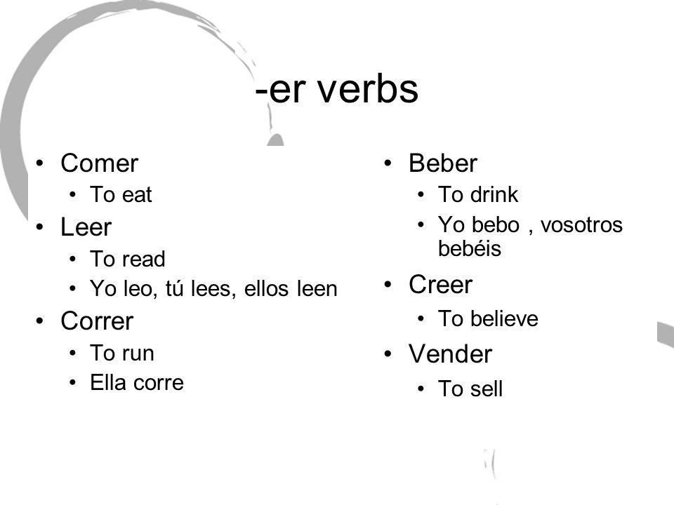 -er verbs Comer To eat Leer To read Yo leo, tú lees, ellos leen Correr To run Ella corre Beber To drink Yo bebo, vosotros bebéis Creer To believe Vend
