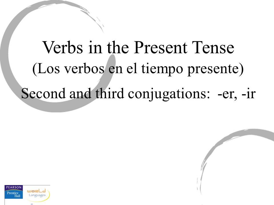Verbs in the Present Tense (Los verbos en el tiempo presente) Second and third conjugations: -er, -ir
