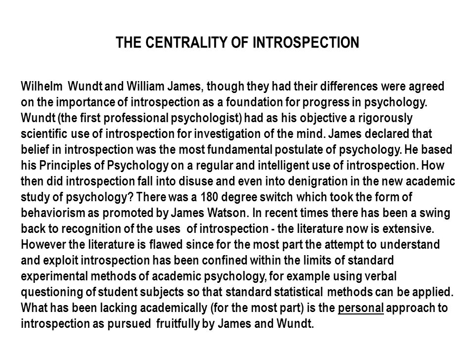 THE CENTRALITY OF INTROSPECTION Wilhelm Wundt and William James, though they had their differences were agreed on the importance of introspection as a