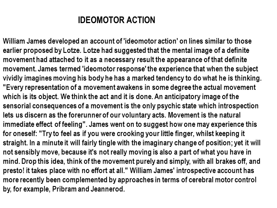 William James developed an account of 'ideomotor action' on lines similar to those earlier proposed by Lotze. Lotze had suggested that the mental imag