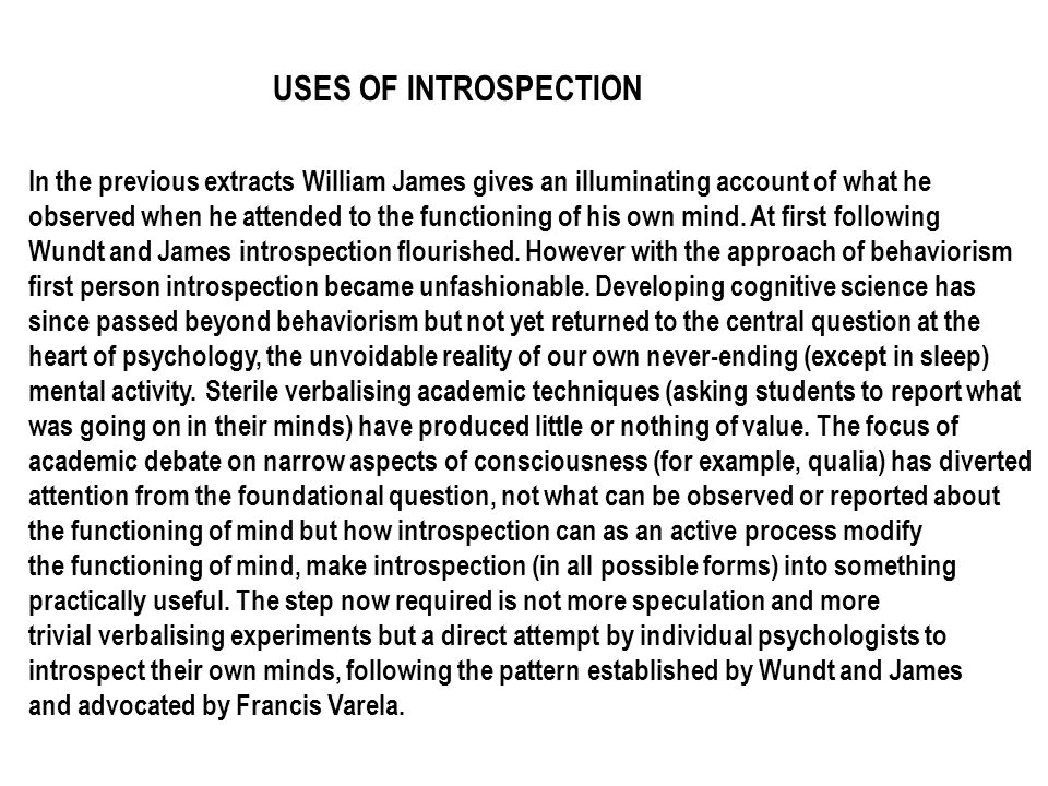 USES OF INTROSPECTION In the previous extracts William James gives an illuminating account of what he observed when he attended to the functioning of
