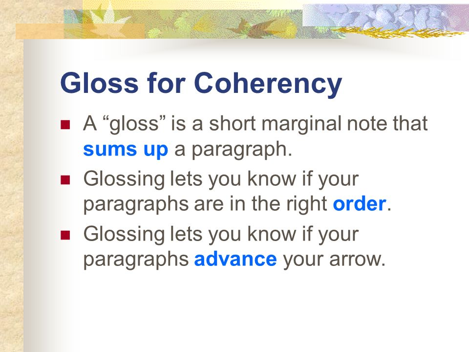 Gloss for Coherency A gloss is a short marginal note that sums up a paragraph. Glossing lets you know if your paragraphs are in the right order. Gloss