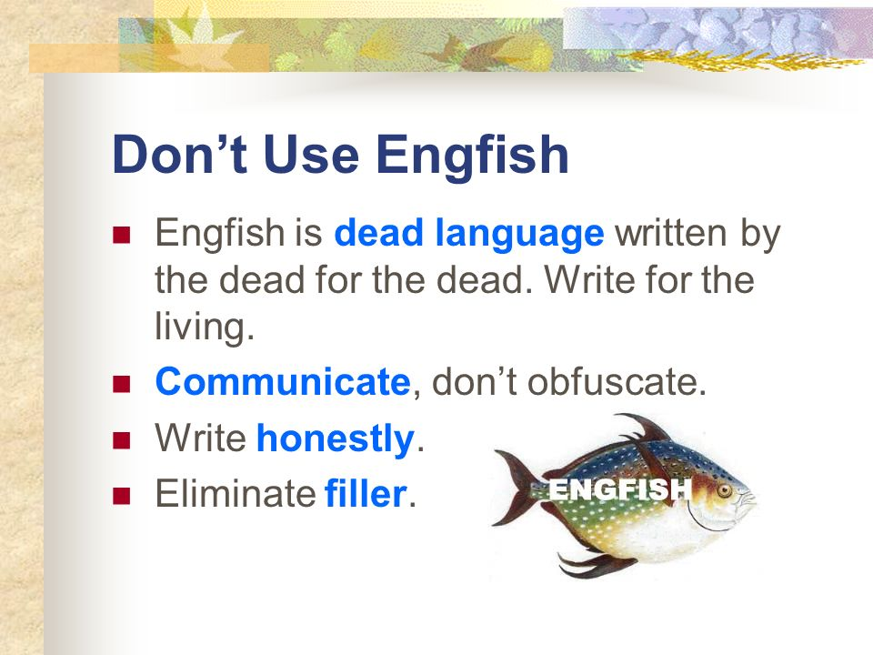 Dont Use Engfish Engfish is dead language written by the dead for the dead. Write for the living. Communicate, dont obfuscate. Write honestly. Elimina