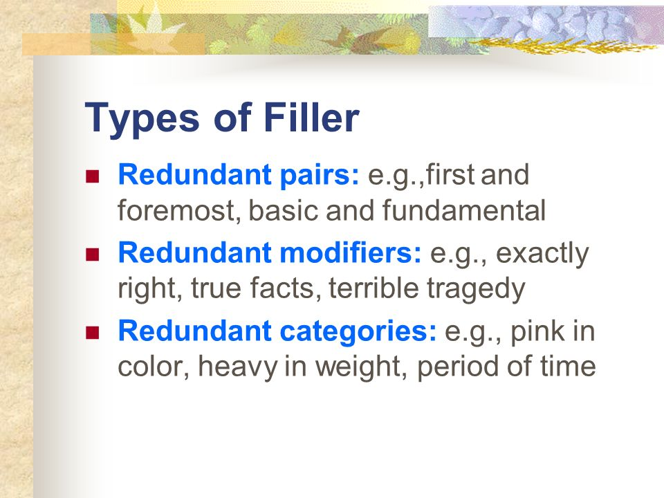 Types of Filler Redundant pairs: e.g.,first and foremost, basic and fundamental Redundant modifiers: e.g., exactly right, true facts, terrible tragedy