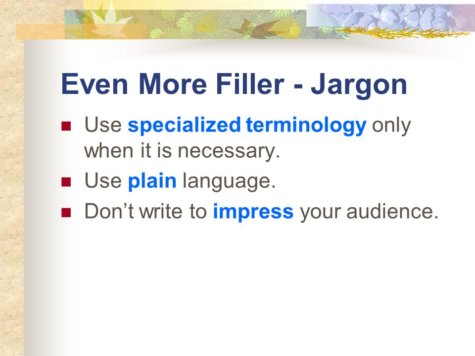 Even More Filler - Jargon Use specialized terminology only when it is necessary. Use plain language. Dont write to impress your audience.
