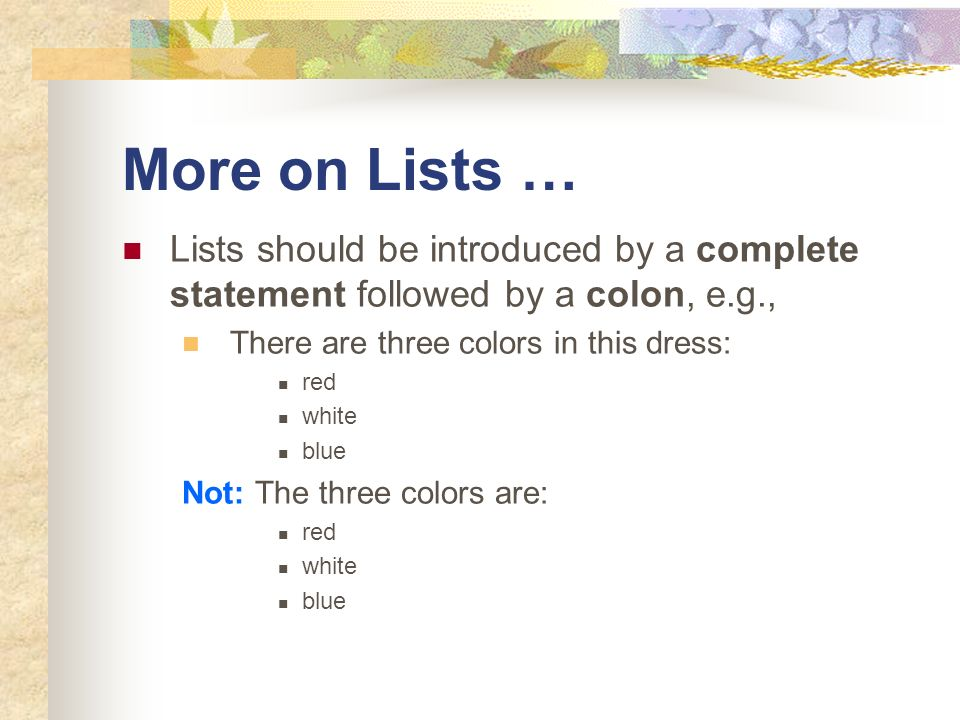 More on Lists … Lists should be introduced by a complete statement followed by a colon, e.g., There are three colors in this dress: red white blue Not