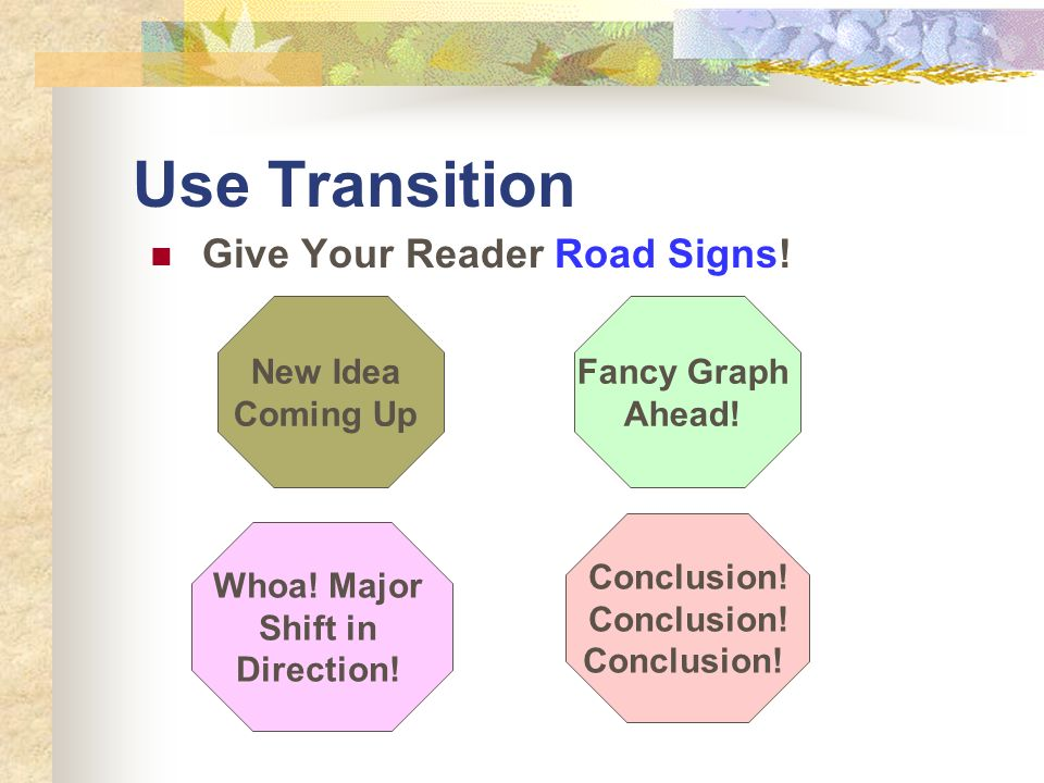 Use Transition Give Your Reader Road Signs! New Idea Coming Up Fancy Graph Ahead! Whoa! Major Shift in Direction! Conclusion!