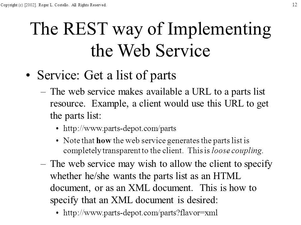 Copyright (c) [2002]. Roger L. Costello. All Rights Reserved. 12 The REST way of Implementing the Web Service Service: Get a list of parts –The web se