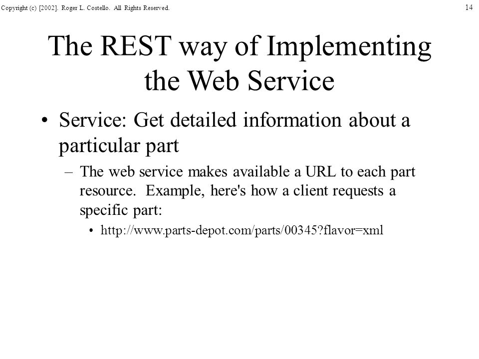 Copyright (c) [2002]. Roger L. Costello. All Rights Reserved. 14 The REST way of Implementing the Web Service Service: Get detailed information about