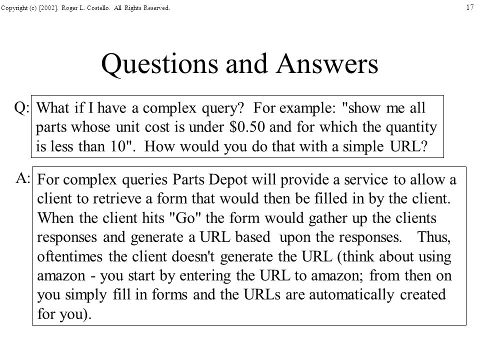 Copyright (c) [2002]. Roger L. Costello. All Rights Reserved. 17 Questions and Answers What if I have a complex query? For example:
