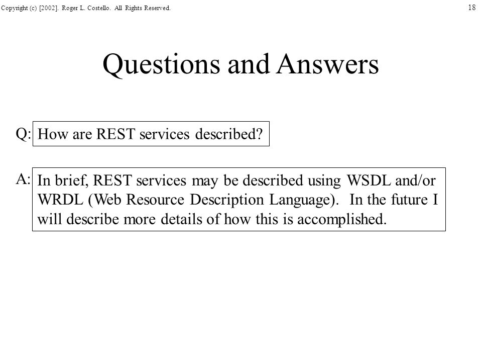 Copyright (c) [2002]. Roger L. Costello. All Rights Reserved. 18 Questions and Answers How are REST services described? In brief, REST services may be