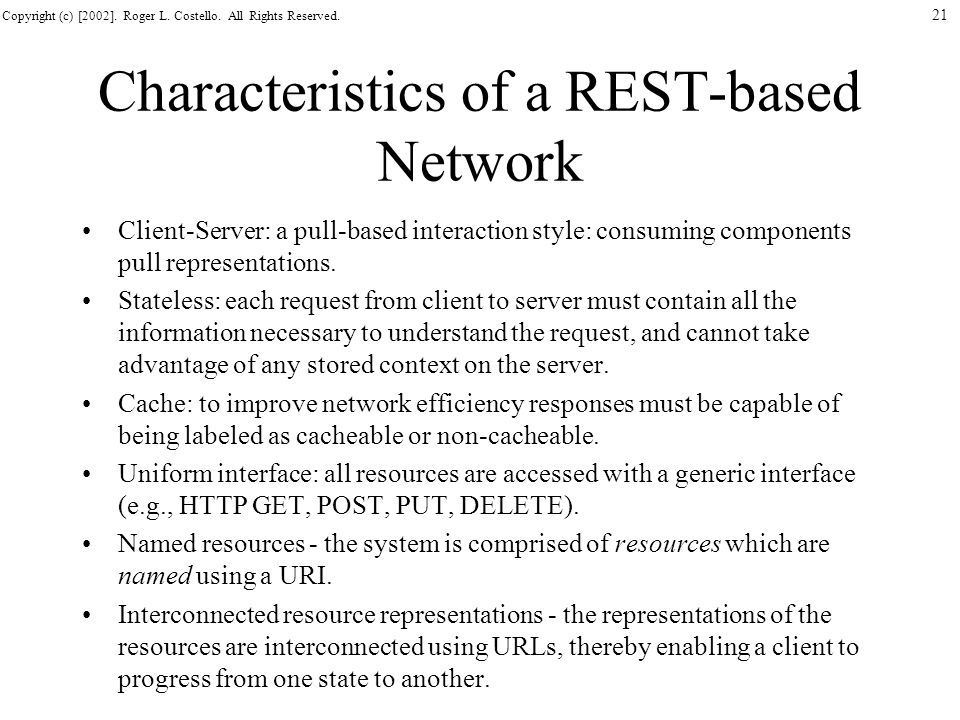 Copyright (c) [2002]. Roger L. Costello. All Rights Reserved. 21 Characteristics of a REST-based Network Client-Server: a pull-based interaction style