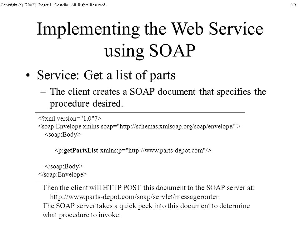 Copyright (c) [2002]. Roger L. Costello. All Rights Reserved. 25 Implementing the Web Service using SOAP Service: Get a list of parts –The client crea