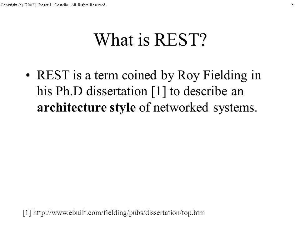 Copyright (c) [2002]. Roger L. Costello. All Rights Reserved. 3 What is REST? REST is a term coined by Roy Fielding in his Ph.D dissertation [1] to de