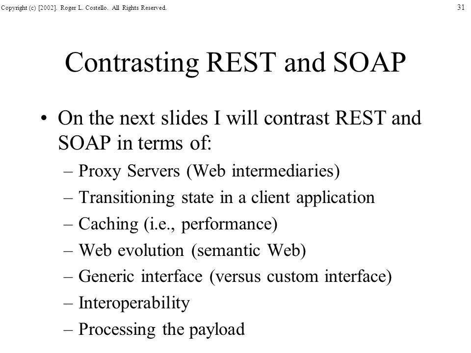 Copyright (c) [2002]. Roger L. Costello. All Rights Reserved. 31 Contrasting REST and SOAP On the next slides I will contrast REST and SOAP in terms o