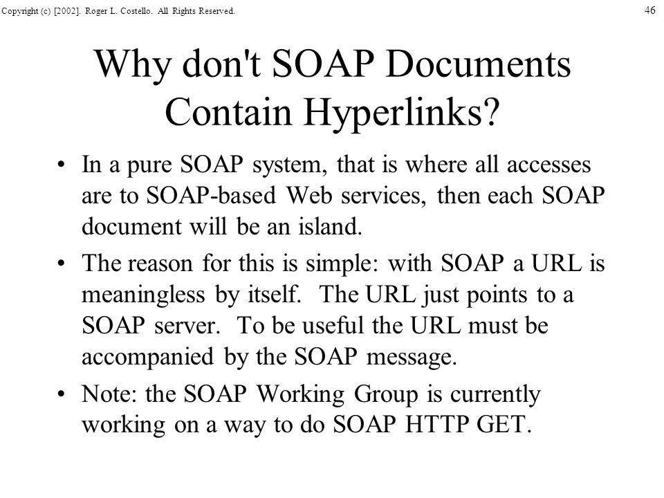 Copyright (c) [2002]. Roger L. Costello. All Rights Reserved. 46 Why don't SOAP Documents Contain Hyperlinks? In a pure SOAP system, that is where all