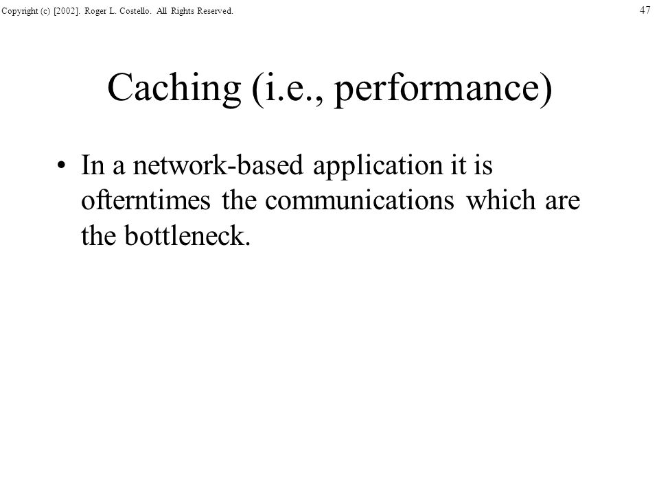 Copyright (c) [2002]. Roger L. Costello. All Rights Reserved. 47 Caching (i.e., performance) In a network-based application it is ofterntimes the comm