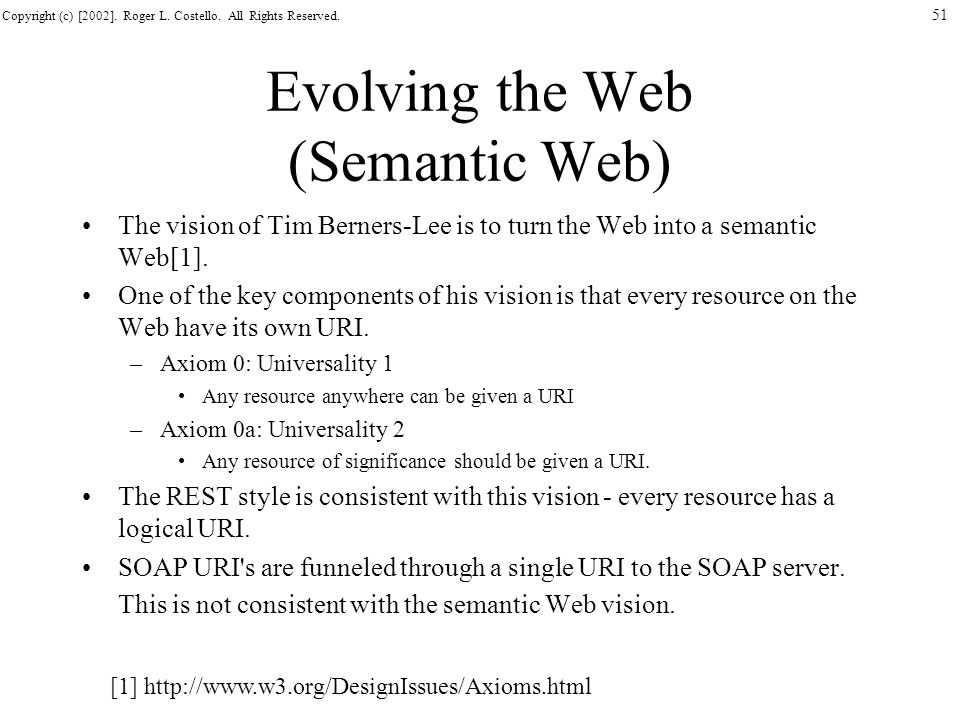 Copyright (c) [2002]. Roger L. Costello. All Rights Reserved. 51 Evolving the Web (Semantic Web) The vision of Tim Berners-Lee is to turn the Web into