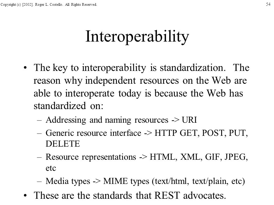 Copyright (c) [2002]. Roger L. Costello. All Rights Reserved. 54 Interoperability The key to interoperability is standardization. The reason why indep