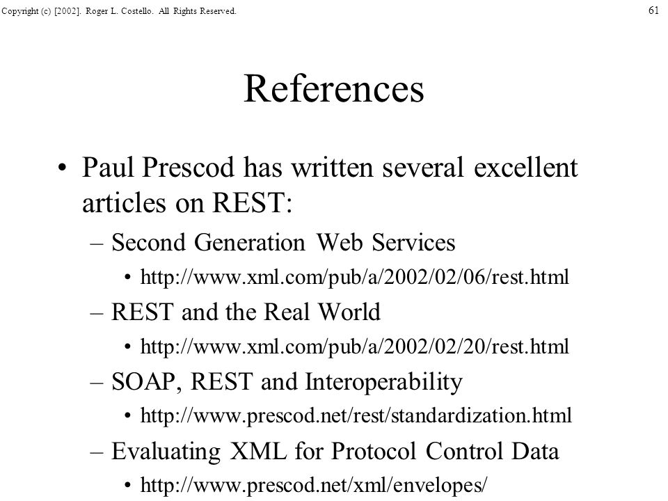 Copyright (c) [2002]. Roger L. Costello. All Rights Reserved. 61 References Paul Prescod has written several excellent articles on REST: –Second Gener