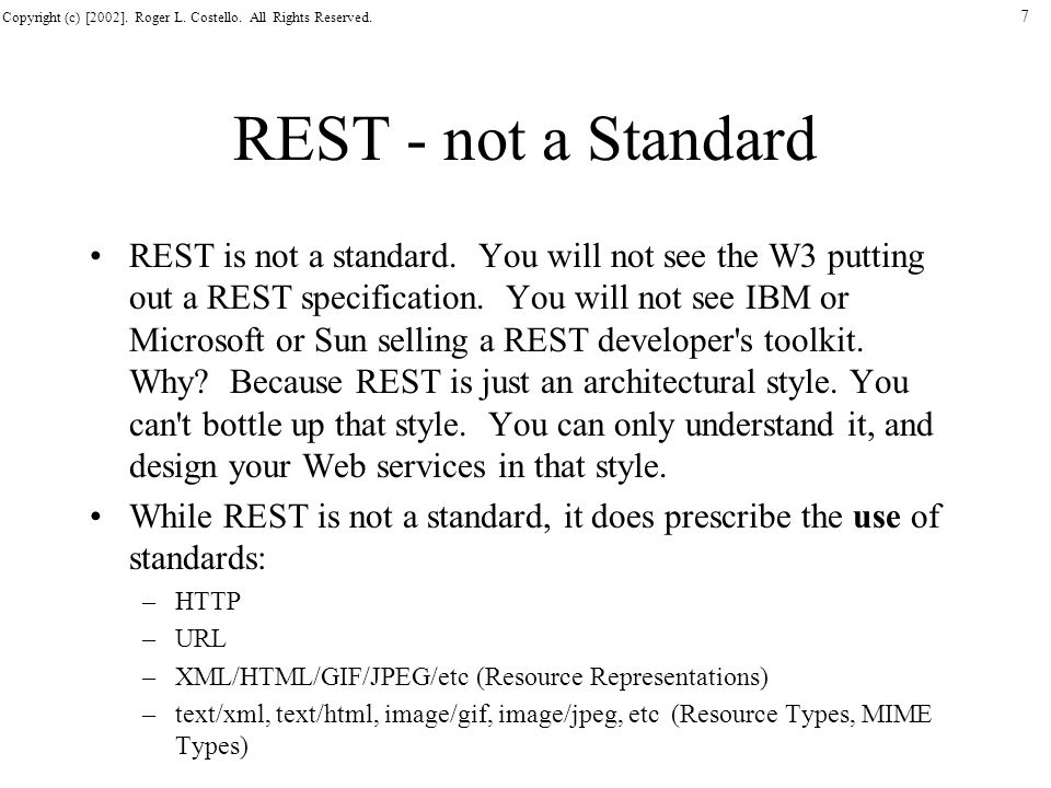 Copyright (c) [2002]. Roger L. Costello. All Rights Reserved. 7 REST - not a Standard REST is not a standard. You will not see the W3 putting out a RE