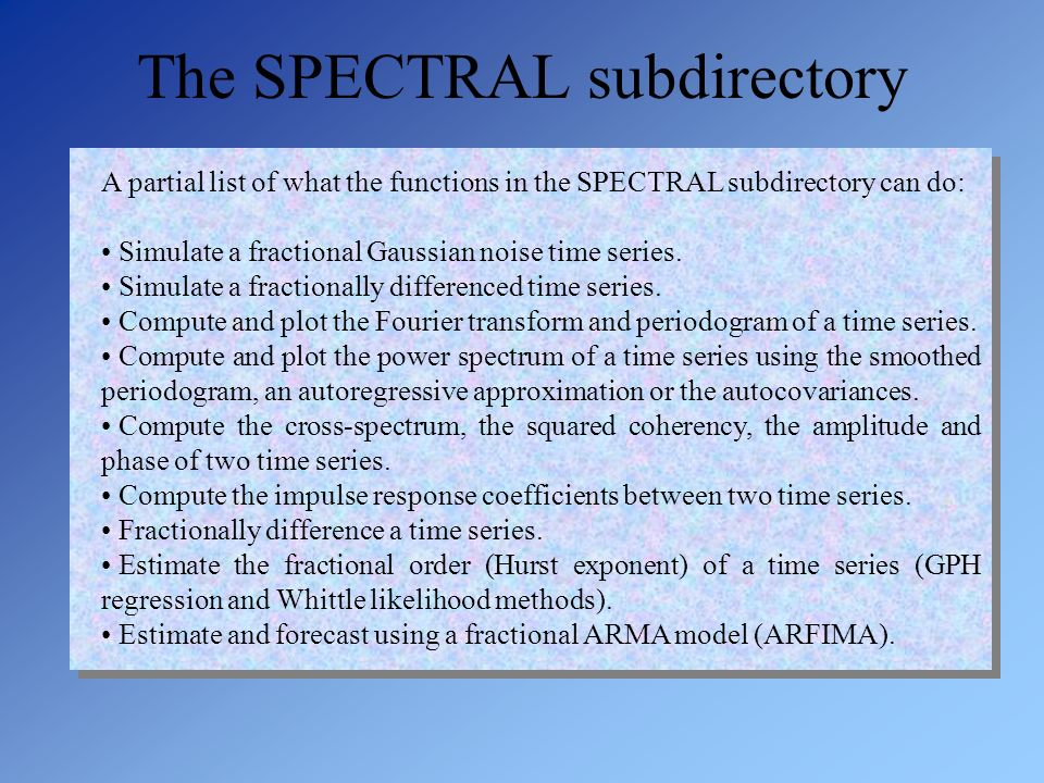 A partial list of what the functions in the SPECTRAL subdirectory can do: Simulate a fractional Gaussian noise time series. Simulate a fractionally di
