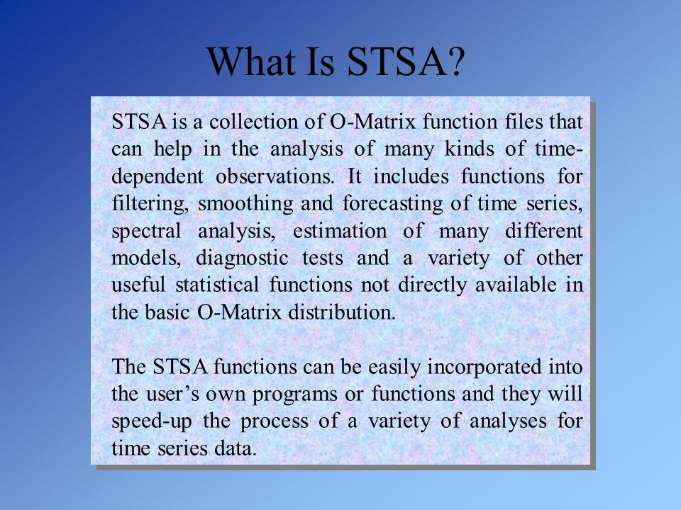 What Is STSA? STSA is a collection of O-Matrix function files that can help in the analysis of many kinds of time- dependent observations. It includes