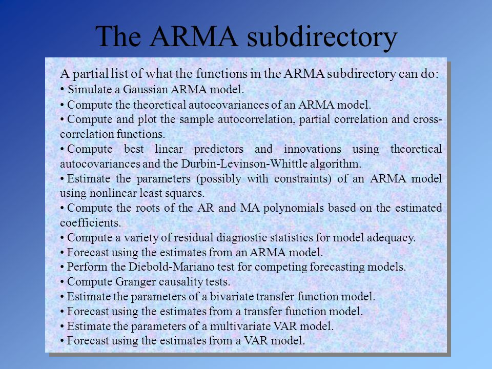 A partial list of what the functions in the ARMA subdirectory can do: Simulate a Gaussian ARMA model. Compute the theoretical autocovariances of an AR