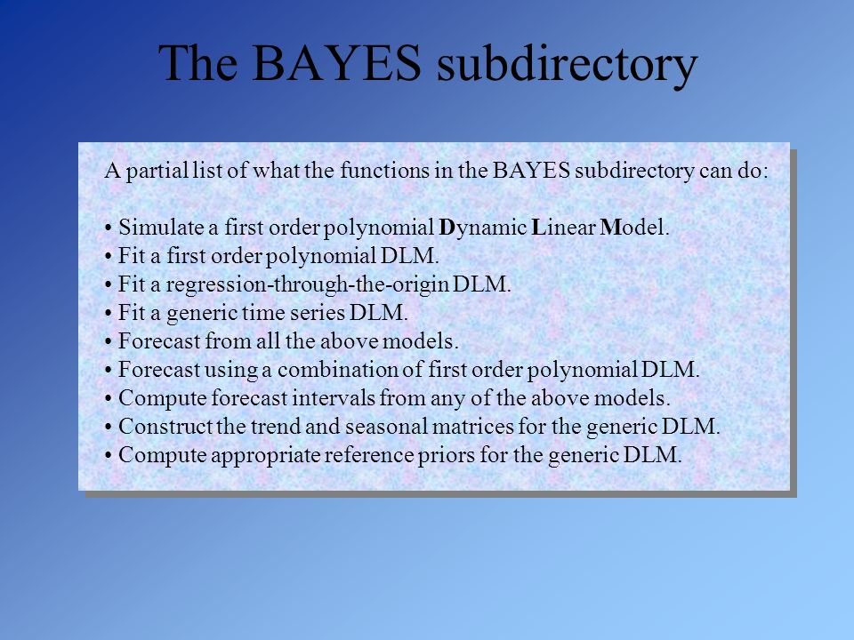 A partial list of what the functions in the BAYES subdirectory can do: Simulate a first order polynomial Dynamic Linear Model. Fit a first order polyn
