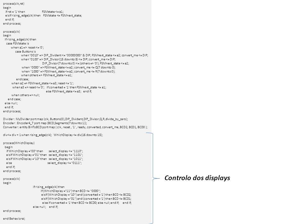 process(clk) begin if rising_edge(clk) then case FSMstate is when a1 => reset <= 0 ; case Buttons is when 0001 => Op1 <= DIP(5 downto 0); DIP_Divident <= 0000000000 & DIP(5 downto 0); FSMnext_state <= a2; convert_me <= 00 &DIP(5 downto 0); when 0010 => Op2 <= DIP(5 downto 0); DIP_Divisor(15 downto 8) <= 00 &DIP(5 downto 0); DIP_Divisor(7 downto 0) 0 ); convert_me <= 00 &DIP(5 downto 0); FSMnext_state <= a2; when 0100 => Op3 <= DIP(5 downto 0); convert_me <= 00 &DIP(5 downto 0); FSMnext_state <= a2; when 1000 => case DIP(7 downto 6) is when 00 => convert_me <= ( 00 &Op1)+( 00 &Op2)+( 00 &Op3); when 01 => convert_me <= Q(7 downto 0); when 10 => convert_me <= R(7 downto 0); when others => null; end case; FSMnext_state <= a2; when others => FSMnext_state <= a1; end case; when a2 => FSMnext_state <= a3; reset <= 1 ; when a3 => reset <= 0 ; if converted = 1 then FSMnext_state <= a1; else FSMnext_state <= a3; end if; when others => null; end case; else null; end if; end process;