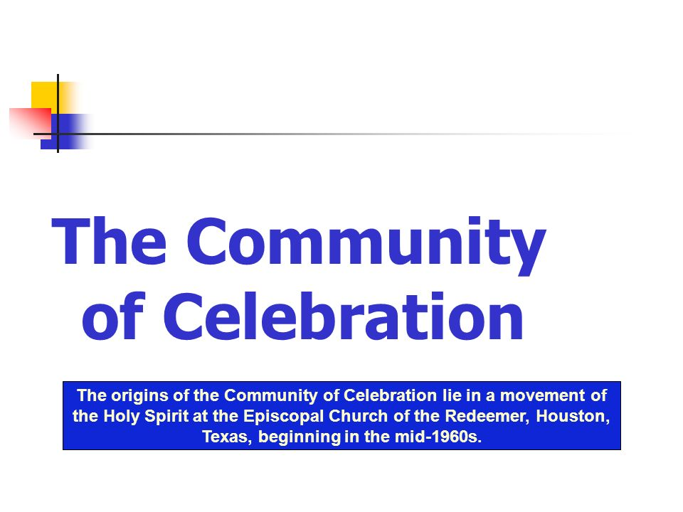The Community of Celebration The origins of the Community of Celebration lie in a movement of the Holy Spirit at the Episcopal Church of the Redeemer,