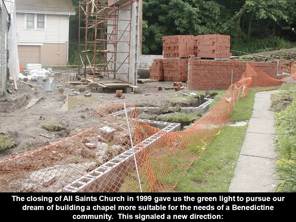 The closing of All Saints Church in 1999 gave us the green light to pursue our dream of building a chapel more suitable for the needs of a Benedictine