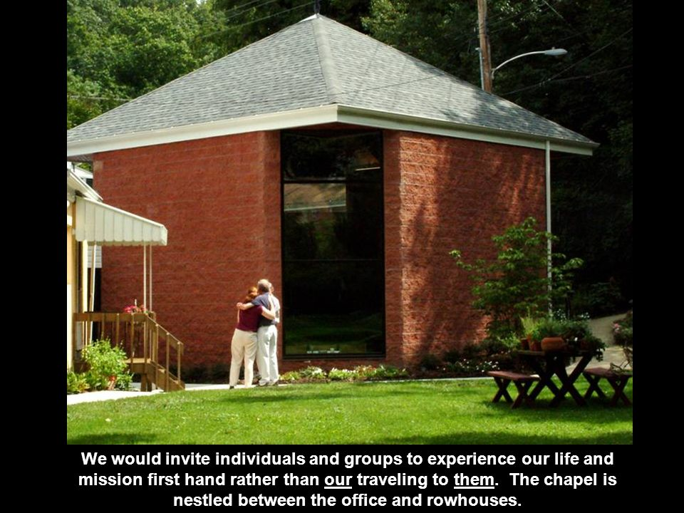 We would invite individuals and groups to experience our life and mission first hand rather than our traveling to them. The chapel is nestled between