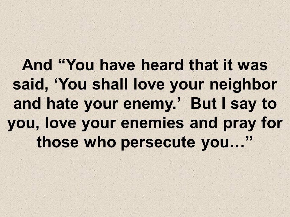 And You have heard that it was said, You shall love your neighbor and hate your enemy. But I say to you, love your enemies and pray for those who pers
