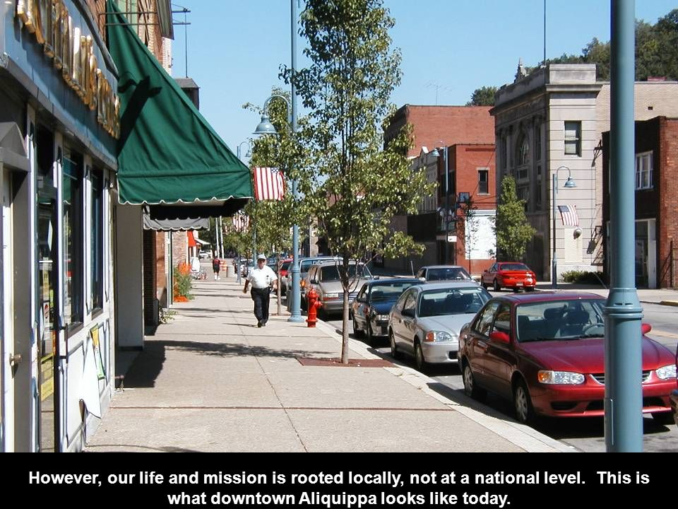 However, our life and mission is rooted locally, not at a national level. This is what downtown Aliquippa looks like today.