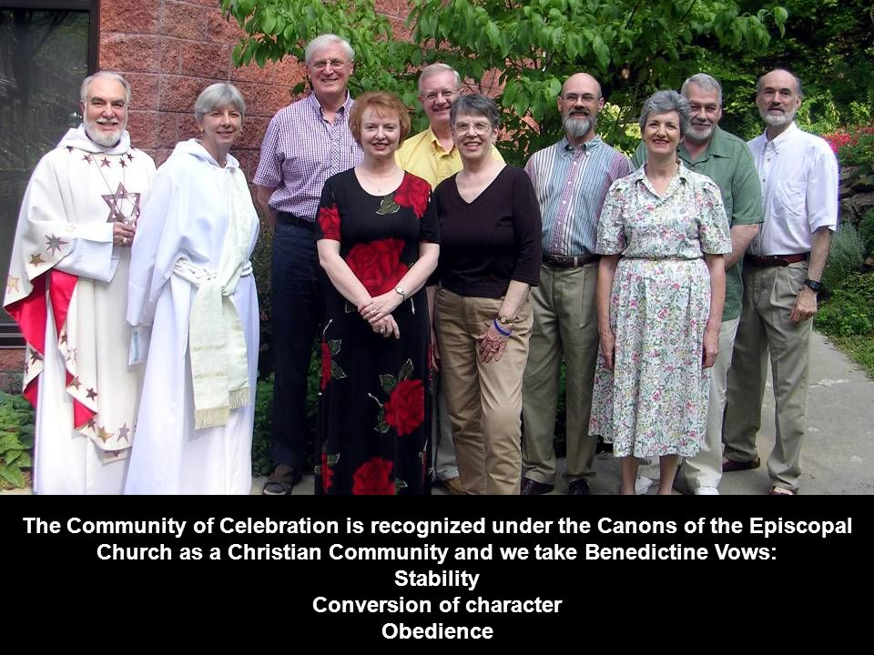The Community of Celebration is recognized under the Canons of the Episcopal Church as a Christian Community and we take Benedictine Vows: Stability C