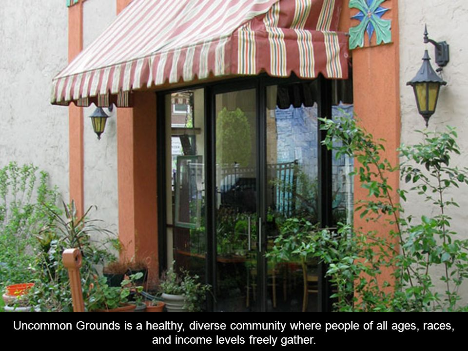 Uncommon Grounds is a healthy, diverse community where people of all ages, races, and income levels freely gather.